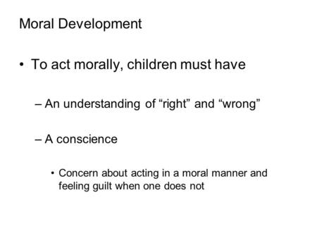 "Moral Development To act morally, children must have –An understanding of ""right"" and ""wrong"" –A conscience Concern about acting in a moral manner and."