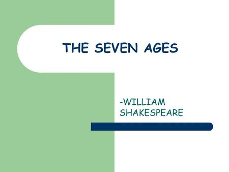 THE SEVEN AGES -WILLIAM SHAKESPEARE.
