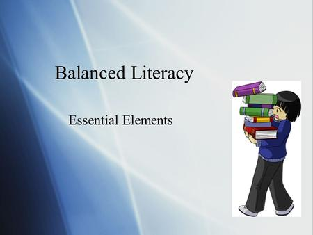 Balanced Literacy Essential Elements. Goal To teaching reading as a total process that promotes: 1. higher order thinking 2. problem solving 3. reasoning.