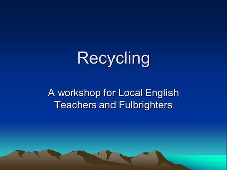 Recycling A workshop for Local English Teachers and Fulbrighters.
