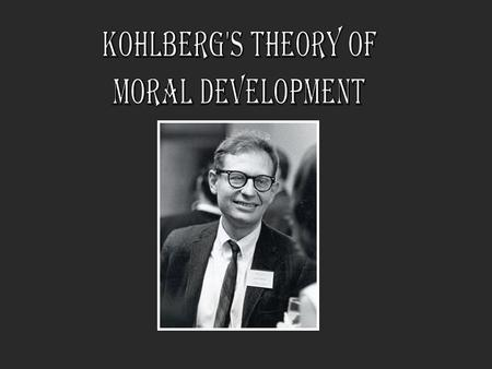 Lawrence Kohlberg American Psychologist born in 1927 Follower of Jean Piaget's Theory of Cognitive development Extended Piaget's ideas into his own stages.