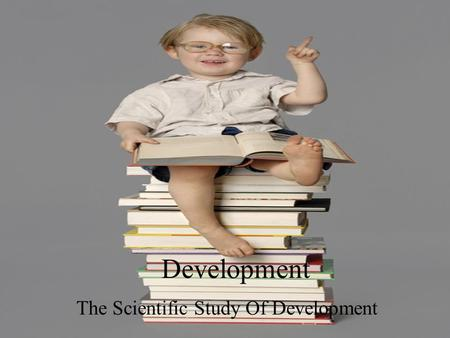 Development The Scientific Study Of Development. Development Development: is the scientific study of normal changes of children over time… Breaking it.