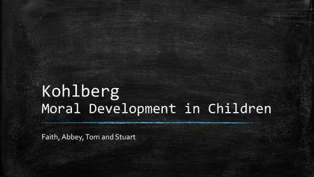 Kohlberg Moral Development in Children Faith, Abbey, Tom and Stuart.