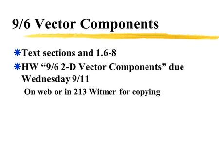 "9/6 Vector Components  Text sections and 1.6-8  HW ""9/6 2-D Vector Components"" due Wednesday 9/11 On web or in 213 Witmer for copying."