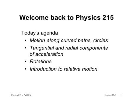 Physics 215 – Fall 2014Lecture 03-21 Welcome back to Physics 215 Today's agenda Motion along curved paths, circles Tangential and radial components of.