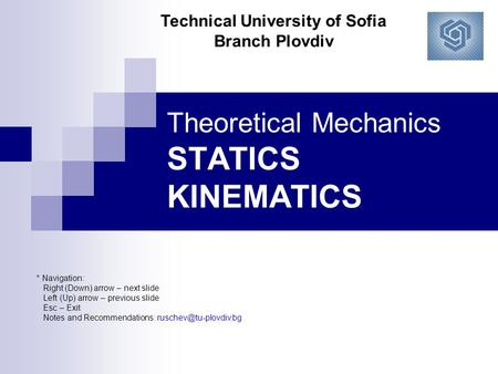 Theoretical Mechanics STATICS KINEMATICS * Navigation: Right (Down) arrow – next slide Left (Up) arrow – previous slide Esc – Exit Notes and Recommendations: