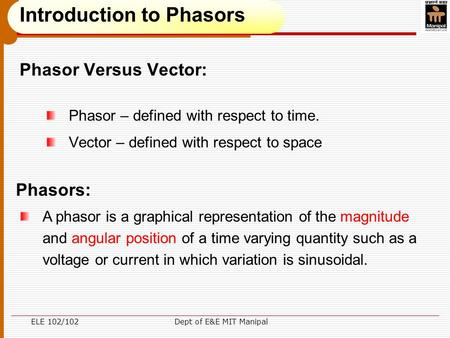ELE 102/102Dept of E&E MIT Manipal Phasor Versus Vector: Phasor – defined with respect to time. Vector – defined with respect to space A phasor is a graphical.