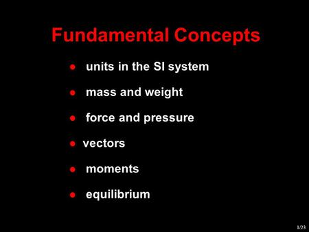 Fundamental Concepts l units in the SI system l mass and weight l vectors l force and pressure l moments l equilibrium 1/23.