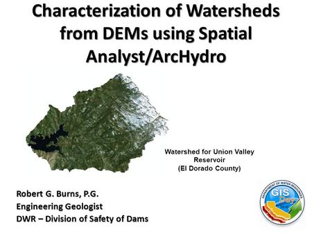 Characterization of Watersheds from DEMs using Spatial Analyst/ArcHydro Robert G. Burns, P.G. Engineering Geologist DWR – Division of Safety of Dams Watershed.
