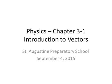 Physics – Chapter 3-1 Introduction to Vectors St. Augustine Preparatory School September 4, 2015.