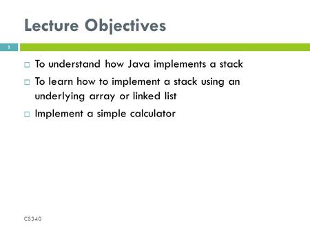 Lecture Objectives  To understand how Java implements a stack  To learn how to implement a stack using an underlying array or linked list  Implement.
