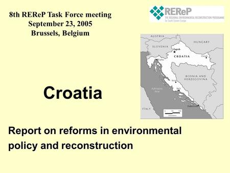 Report on reforms in environmental policy and reconstruction Croatia 8th REReP Task Force meeting September 23, 2005 Brussels, Belgium.