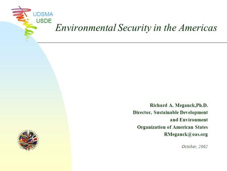 Environmental Security in the Americas Richard A. Meganck,Ph.D. Director, Sustainable Development and Environment Organization of American States
