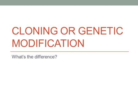 CLONING OR GENETIC MODIFICATION What's the difference?