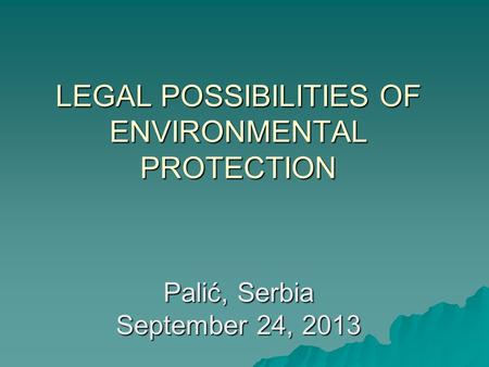 LEGAL POSSIBILITIES OF ENVIRONMENTAL PROTECTION Palić, Serbia September 24, 2013.