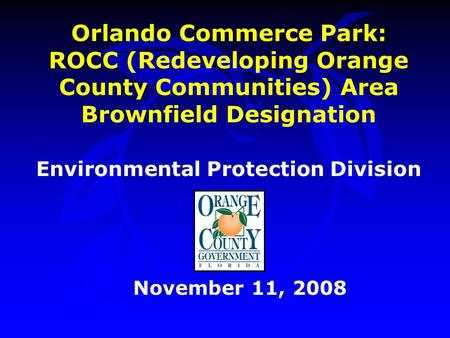 Orlando Commerce Park: ROCC (Redeveloping Orange County Communities) Area Brownfield Designation Environmental Protection Division November 11, 2008.