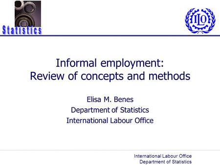 International Labour Office Department of Statistics Informal employment: Review of concepts and methods Elisa M. Benes Department of Statistics International.