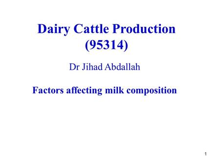 1 Dairy Cattle Production (95314) Dr Jihad Abdallah Factors affecting milk composition.