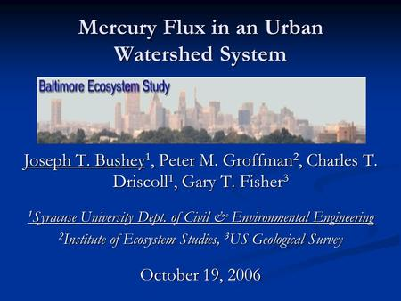 Mercury Flux in an Urban Watershed System Joseph T. Bushey 1, Peter M. Groffman 2, Charles T. Driscoll 1, Gary T. Fisher 3 1 Syracuse University Dept.