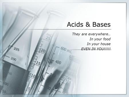Acids & Bases They are everywhere.. In your food In your house EVEN IN YOU!!!!!