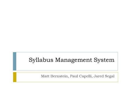 Syllabus Management System Matt Bernstein, Paul Capelli, Jared Segal.
