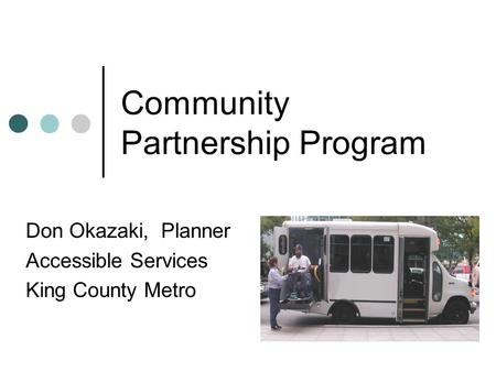 Community Partnership Program Don Okazaki, Planner Accessible Services King County Metro.