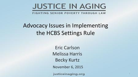 Advocacy Issues in Implementing the HCBS Settings Rule November 6, 2015 Eric Carlson Melissa Harris Becky Kurtz 1.