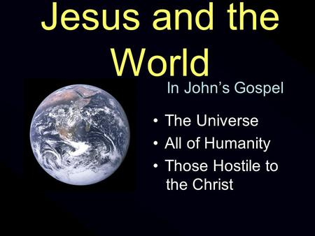 Jesus and the World In John's Gospel The Universe All of Humanity Those Hostile to the Christ.