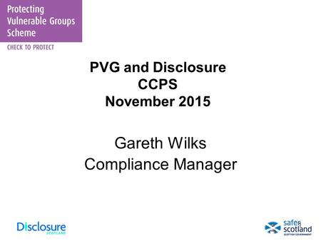 1 PVG and Disclosure CCPS November 2015 Gareth Wilks Compliance Manager.