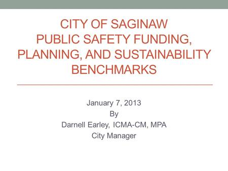 CITY OF SAGINAW PUBLIC SAFETY FUNDING, PLANNING, AND SUSTAINABILITY BENCHMARKS January 7, 2013 By Darnell Earley, ICMA-CM, MPA City Manager.