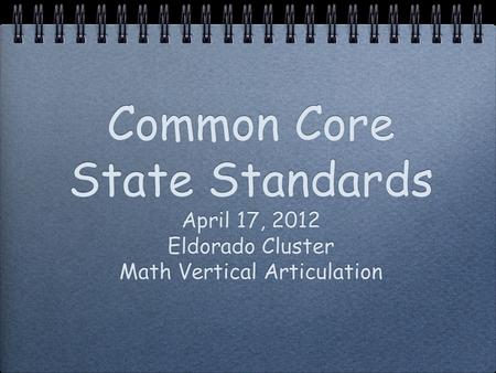 Common Core State Standards April 17, 2012 Eldorado Cluster Math Vertical Articulation.