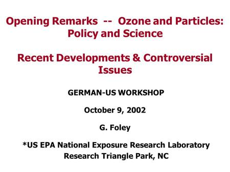 Opening Remarks -- Ozone and Particles: Policy and Science Recent Developments & Controversial Issues GERMAN-US WORKSHOP October 9, 2002 G. Foley *US EPA.