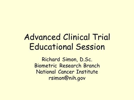 Advanced Clinical Trial Educational Session Richard Simon, D.Sc. Biometric Research Branch National Cancer Institute