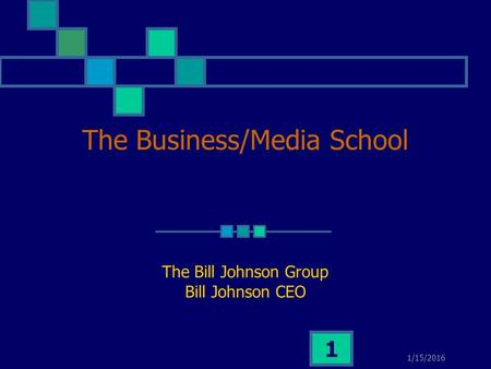 1/15/2016 1 The Business/Media School The Bill Johnson Group Bill Johnson CEO.