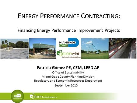 E NERGY P ERFORMANCE C ONTRACTING : Financing Energy Performance Improvement Projects Patricia Gómez PE, CEM, LEED AP Office of Sustainability Miami-Dade.