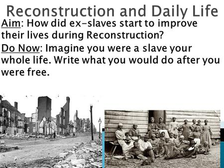 Aim: How did ex-slaves start to improve their lives during Reconstruction? Do Now: Imagine you were a slave your whole life. Write what you would do after.
