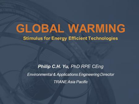 GLOBAL WARMING Stimulus for Energy Efficient Technologies Philip C.H. Yu, PhD RPE CEng Environmental & Applications Engineering Director TRANE Asia Pacific.