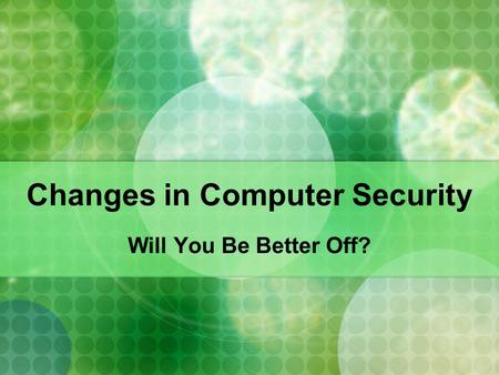 Changes in Computer Security Will You Be Better Off?