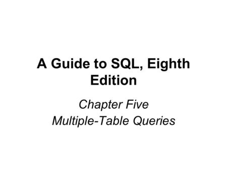 A Guide to SQL, Eighth Edition Chapter Five Multiple-Table Queries.