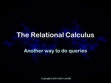 Copyright © 2003-2008 Curt Hill The Relational Calculus Another way to do queries.