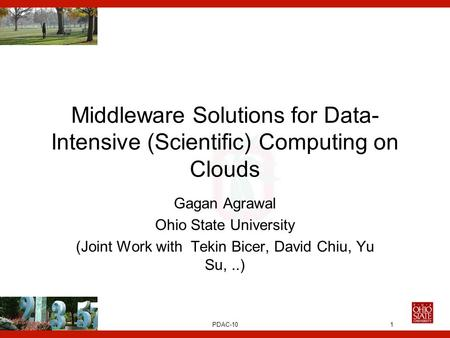 PDAC-10 Middleware Solutions for Data- Intensive (Scientific) Computing on Clouds Gagan Agrawal Ohio State University (Joint Work with Tekin Bicer, David.