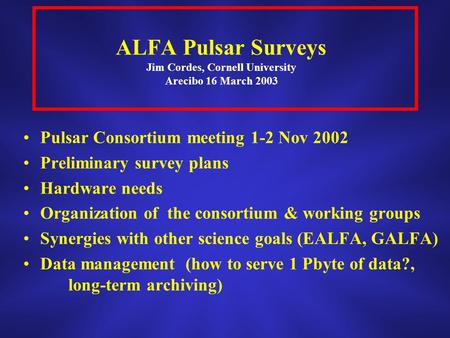 ALFA Pulsar Surveys Jim Cordes, Cornell University Arecibo 16 March 2003 Pulsar Consortium meeting 1-2 Nov 2002 Preliminary survey plans Hardware needs.