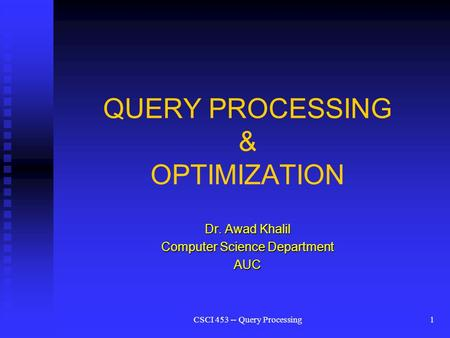 CSCI 453 -- Query Processing1 QUERY PROCESSING & OPTIMIZATION Dr. Awad Khalil Computer Science Department AUC.
