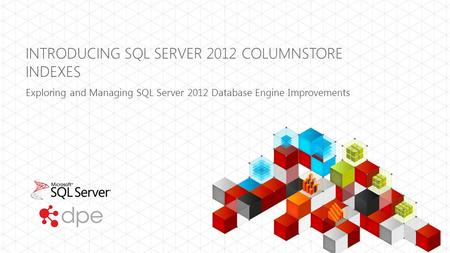 INTRODUCING SQL SERVER 2012 COLUMNSTORE INDEXES Exploring and Managing SQL Server 2012 Database Engine Improvements.