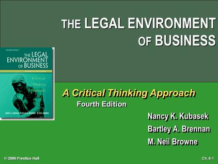THE LEGAL ENVIRONMENT OF BUSINESS © 2006 Prentice Hall Ch. 6-1 A Critical Thinking Approach Fourth Edition Nancy K. Kubasek Bartley A. Brennan M. Neil.