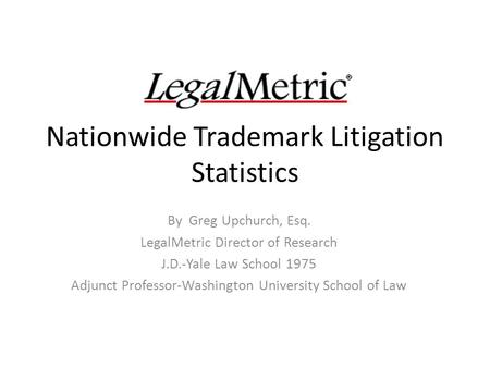 Nationwide Trademark Litigation Statistics By Greg Upchurch, Esq. LegalMetric Director of Research J.D.-Yale Law School 1975 Adjunct Professor-Washington.