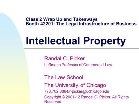 Class 2 Wrap Up and Takeaways Booth 42201: The Legal Infrastructure of Business Intellectual Property Randal C. Picker Leffmann Professor of Commercial.