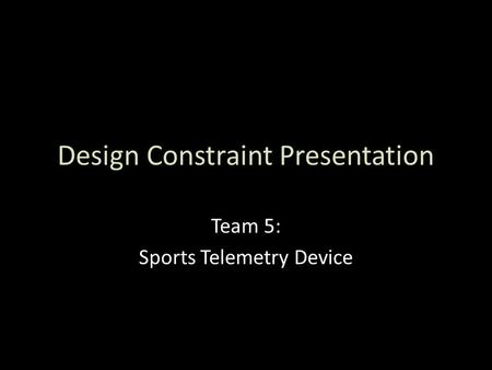 Design Constraint Presentation Team 5: Sports Telemetry Device.