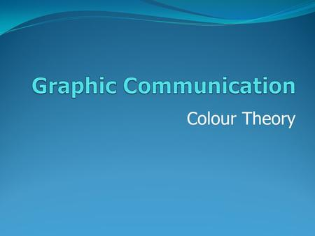 Colour Theory. Graphic Communication Why it is important to consider which colours are being used in our graphics? Because the meaning of colour impacts.