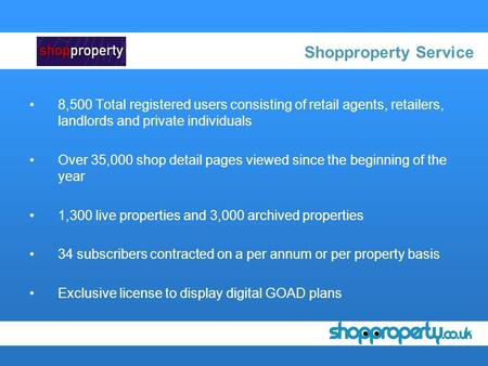 Shopproperty Service 8,500 Total registered users consisting of retail agents, retailers, landlords and private individuals Over 35,000 shop detail pages.